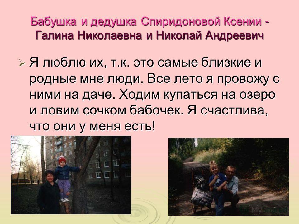 Бабушка и дедушка Спиридоновой Ксении - Галина Николаевна и Николай Андреевич Я люблю их, т.к. это самые близкие и родные мне люди. Все лето я провожу с ними на даче. Ходим купаться на озеро и ловим сочком бабочек. Я счастлива, что они у меня есть! Я