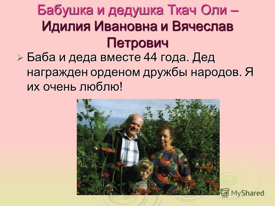Бабушка и дедушка Ткач Оли – Идилия Ивановна и Вячеслав Петрович Баба и деда вместе 44 года. Дед награжден орденом дружбы народов. Я их очень люблю! Баба и деда вместе 44 года. Дед награжден орденом дружбы народов. Я их очень люблю!