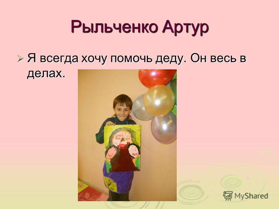 Рыльченко Артур Я всегда хочу помочь деду. Он весь в делах. Я всегда хочу помочь деду. Он весь в делах.