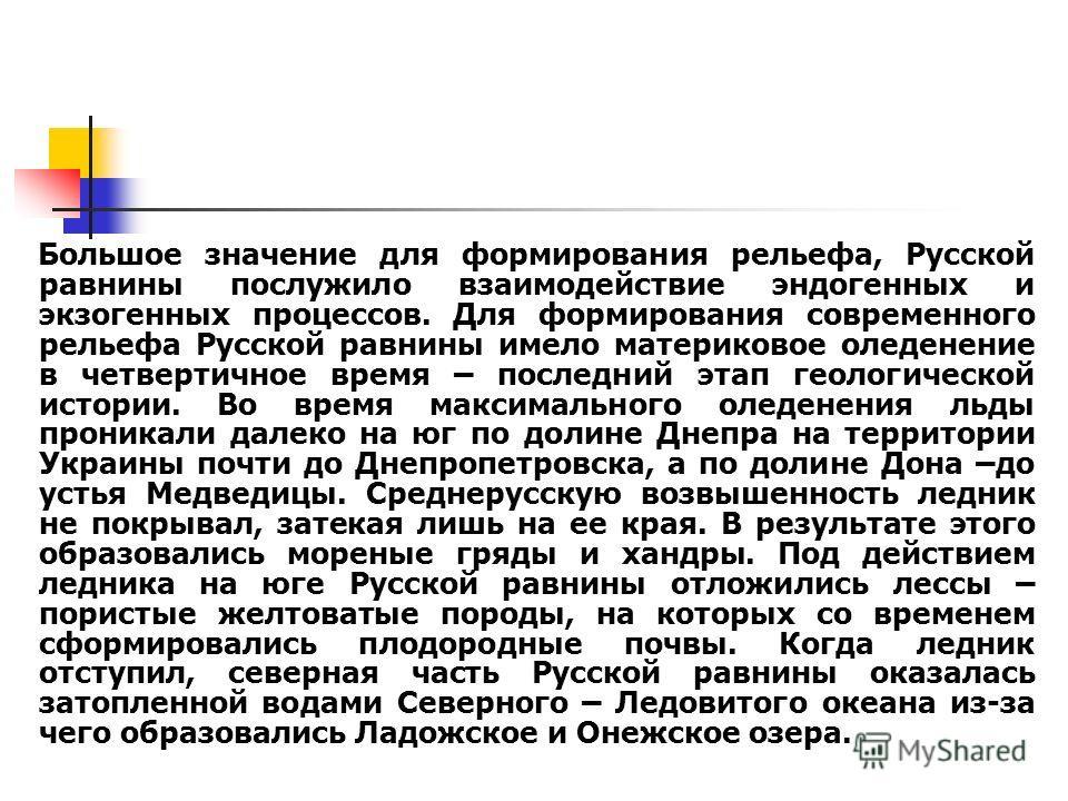 Большое значение для формирования рельефа, Русской равнины послужило взаимодействие эндогенных и экзогенных процессов. Для формирования современного рельефа Русской равнины имело материковое оледенение в четвертичное время – последний этап геологичес