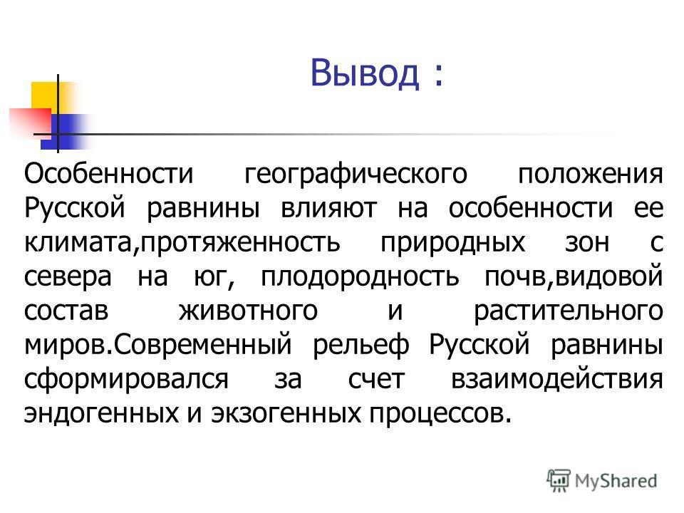 Вывод : Особенности географического положения Русской равнины влияют на особенности ее климата,протяженность природных зон с севера на юг, плодородность почв,видовой состав животного и растительного миров.Современный рельеф Русской равнины сформирова