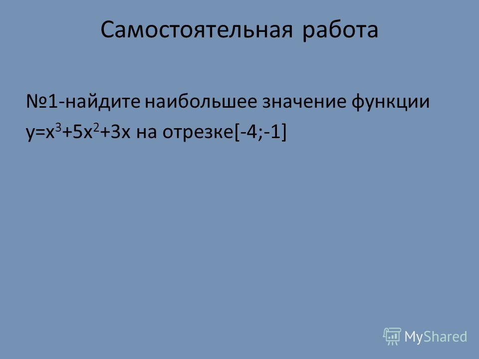 Самостоятельная работа 1-найдите наибольшее значение функции y=x 3 +5x 2 +3x на отрезке[-4;-1]