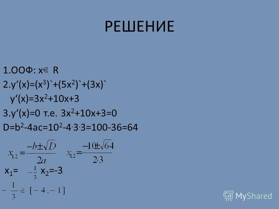 РЕШЕНИЕ 1.ООФ: х R 2.у(х)=(x 3 )`+(5x 2 )`+(3x)` у(х)=3x 2 +10x+3 3.у(х)=0 т.е. 3x 2 +10x+3=0 D=b 2 -4ac=10 2 -4. 3. 3=100-36=64 x 1 = x 2 =-3