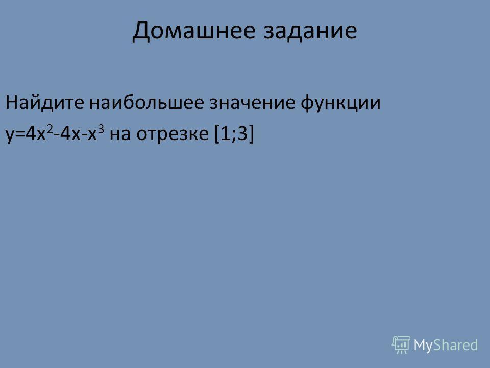 Домашнее задание Найдите наибольшее значение функции y=4x 2 -4x-x 3 на отрезке [1;3]