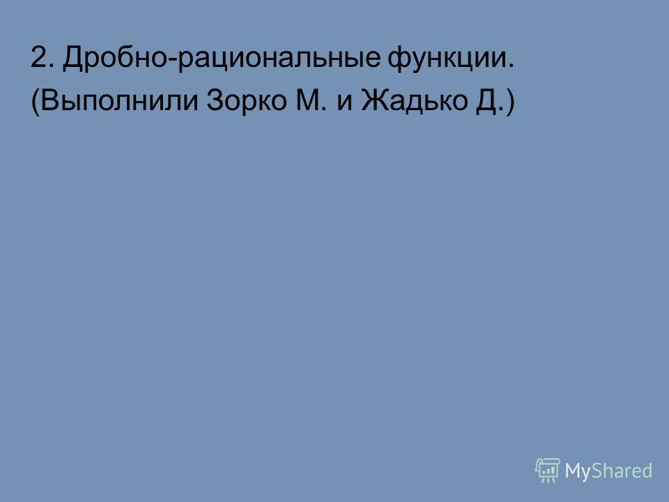 2. Дробно-рациональные функции. (Выполнили Зорко М. и Жадько Д.)