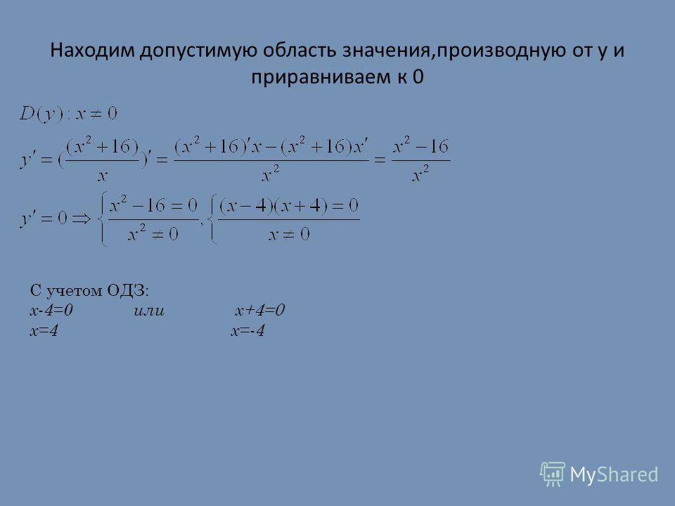 Находим допустимую область значения,производную от y и приравниваем к 0 C учетом ОДЗ: х-4=0 или х +4=0 х=4 х=-4