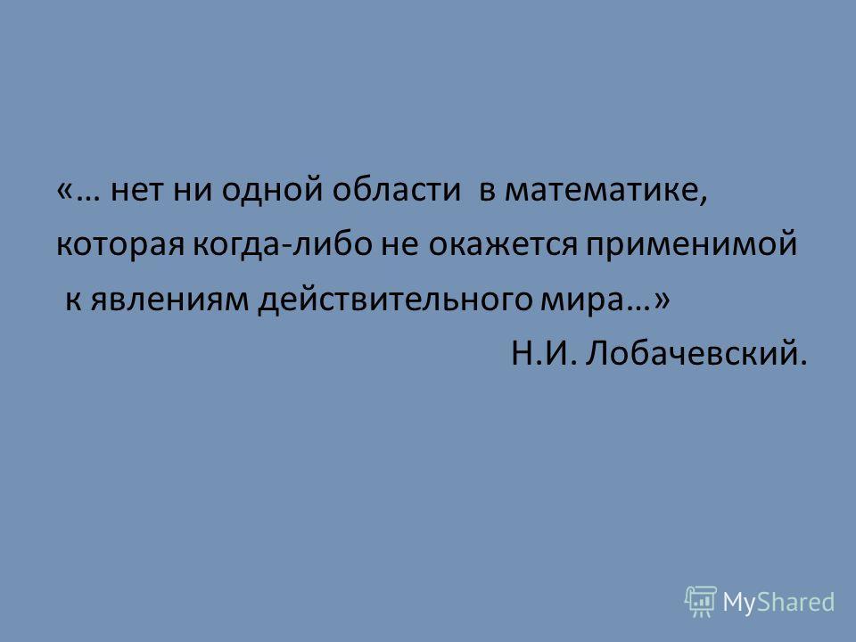 «… нет ни одной области в математике, которая когда-либо не окажется применимой к явлениям действительного мира…» Н.И. Лобачевский.