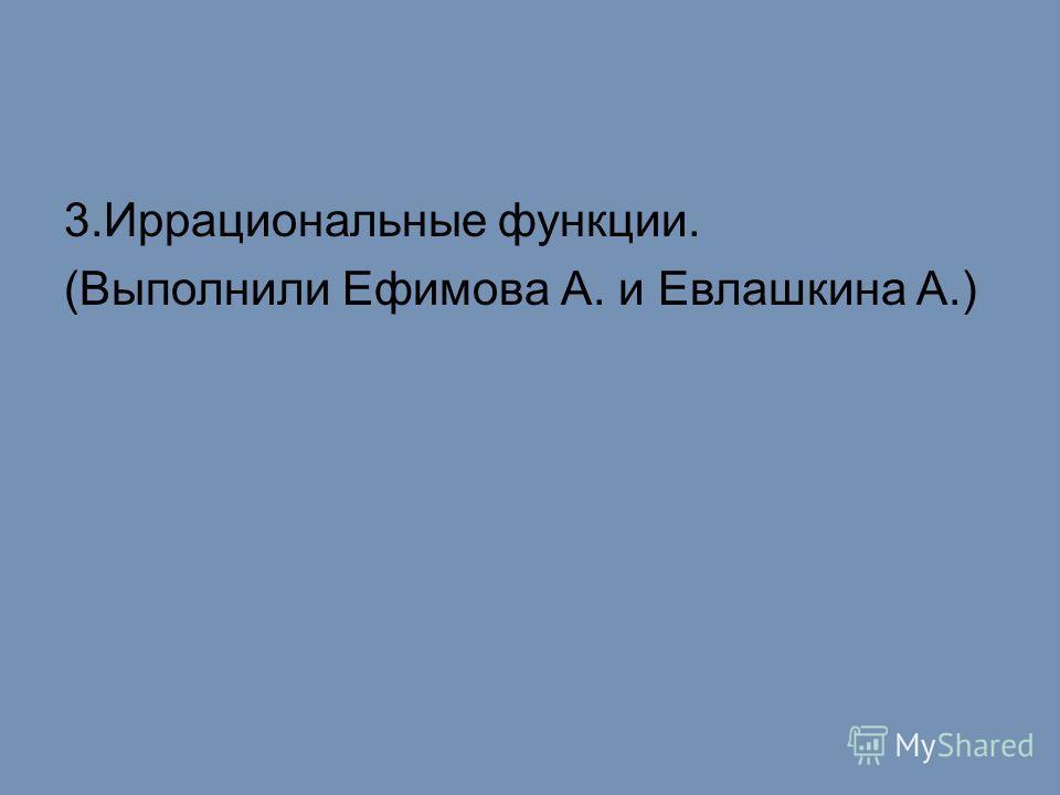 3.Иррациональные функции. (Выполнили Ефимова А. и Евлашкина А.)
