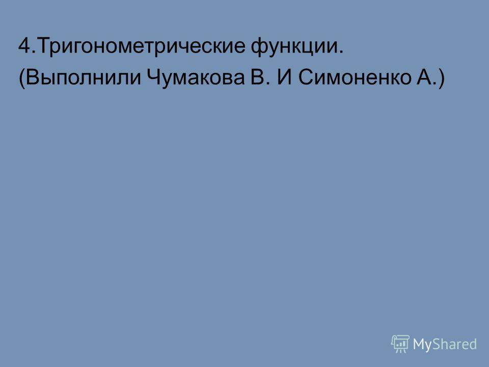 4.Тригонометрические функции. (Выполнили Чумакова В. И Симоненко А.)