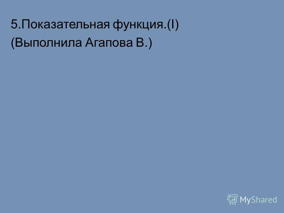 5.Показательная функция.(I) (Выполнила Агапова В.)