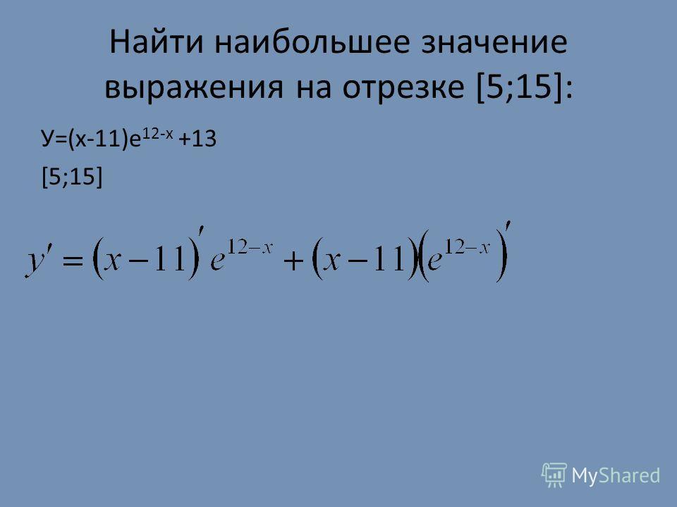 Найти наибольшее значение выражения на отрезке [5;15]: У=(x-11)е 12-x +13 [5;15]
