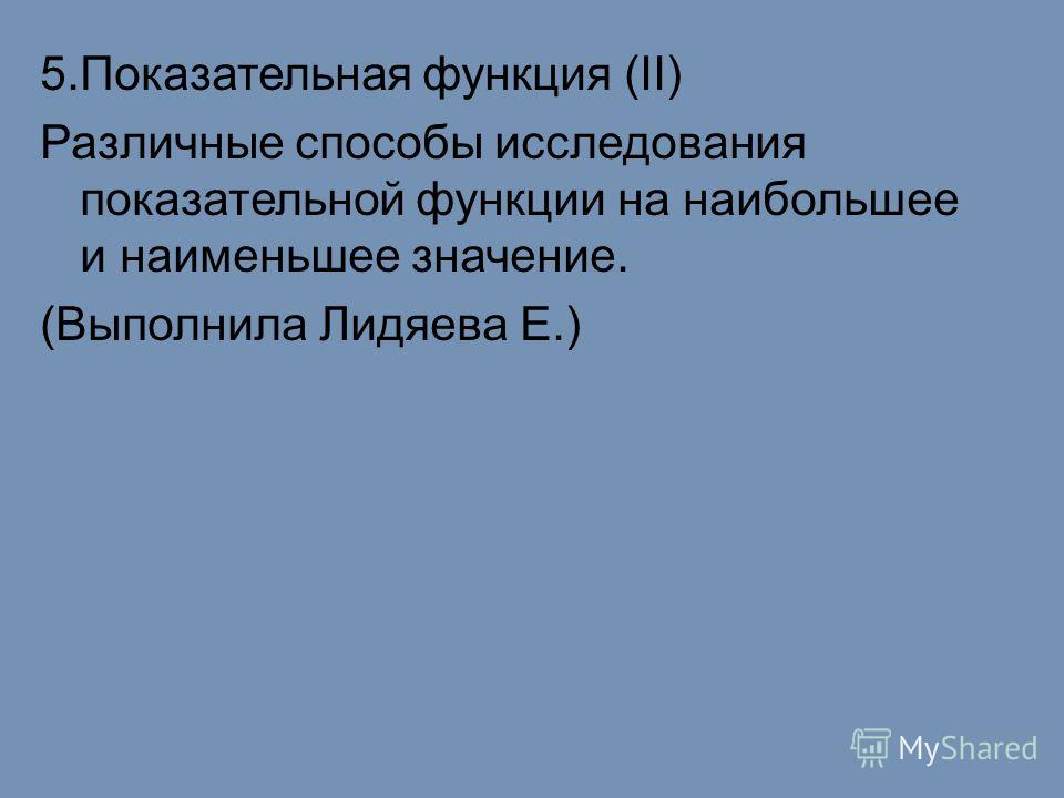 5.Показательная функция (II) Различные способы исследования показательной функции на наибольшее и наименьшее значение. (Выполнила Лидяева Е.)