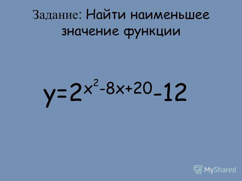 Задание: Найти наименьшее значение функции y=2 x 2 -8x+20 -12