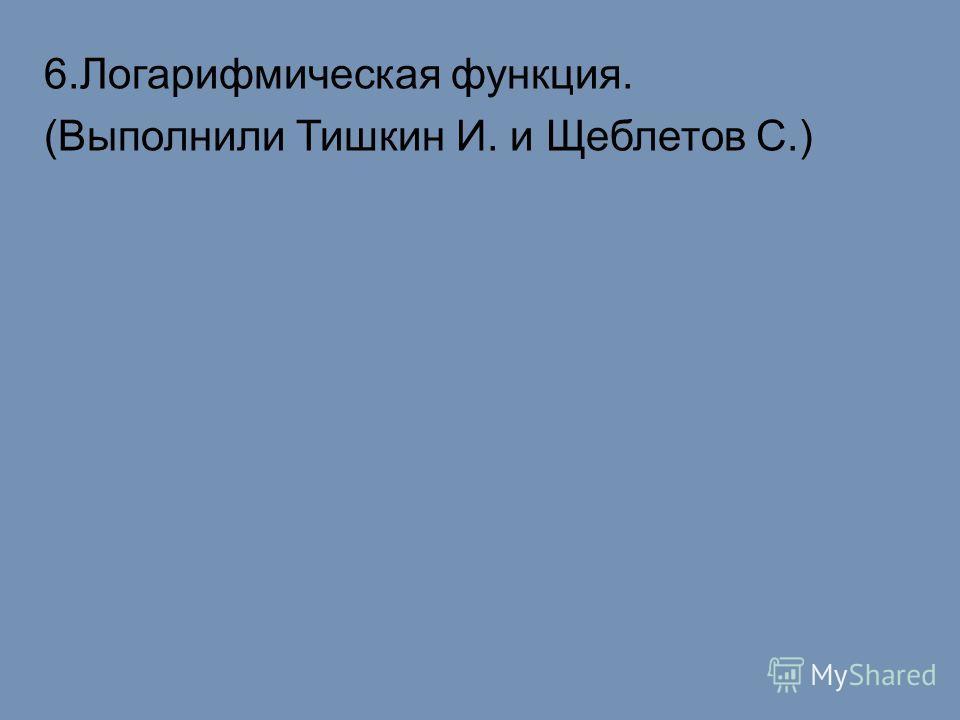 6.Логарифмическая функция. (Выполнили Тишкин И. и Щеблетов С.)
