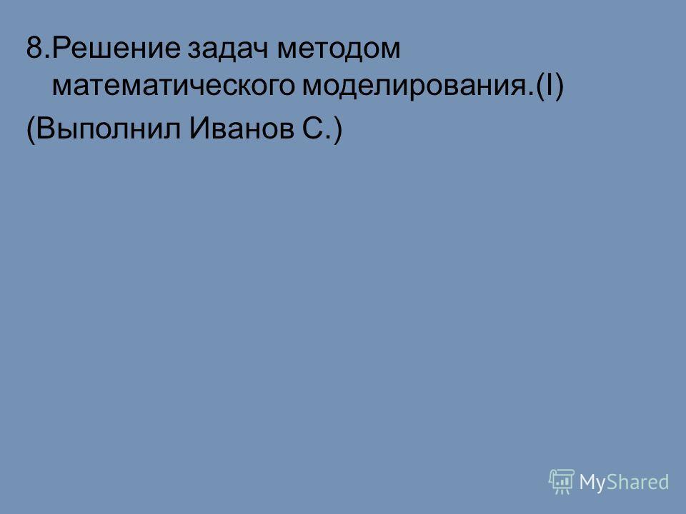 8.Решение задач методом математического моделирования.(I) (Выполнил Иванов С.)