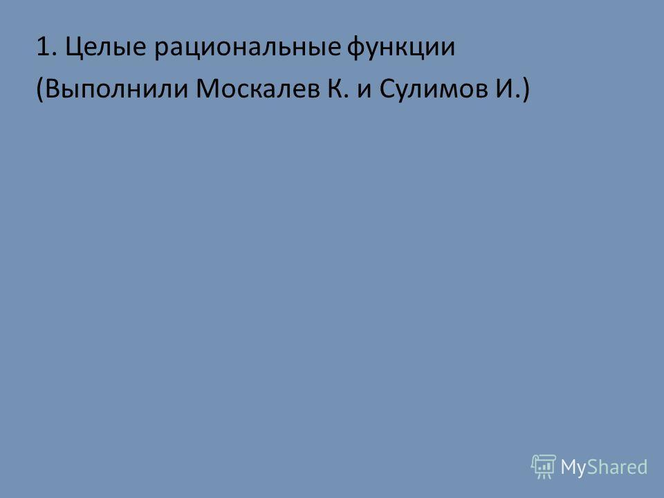 1. Целые рациональные функции (Выполнили Москалев К. и Сулимов И.)