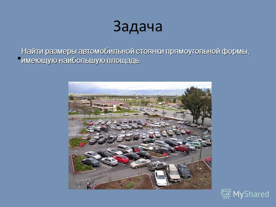 Задача Найти размеры автомобильной стоянки прямоугольной формы, имеющую наибольшую площадь.