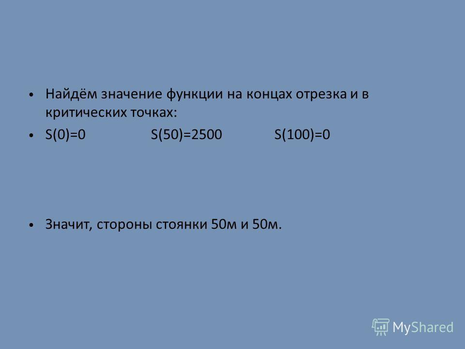 Найдём значение функции на концах отрезка и в критических точках: S(0)=0 S(50)=2500 S(100)=0 Значит, стороны стоянки 50м и 50м.