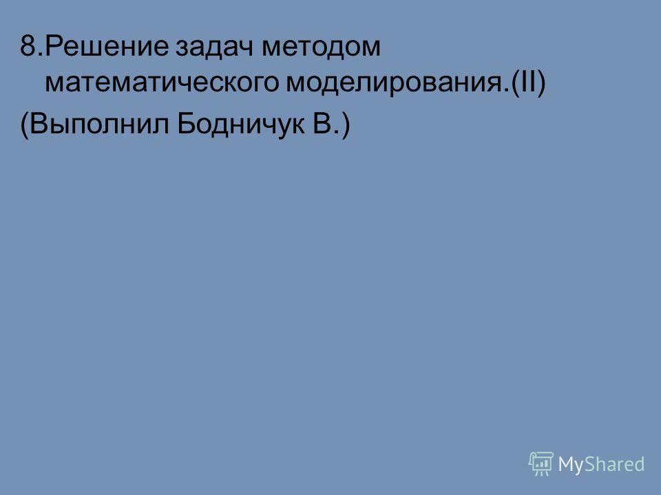 8.Решение задач методом математического моделирования.(II) (Выполнил Бодничук В.)