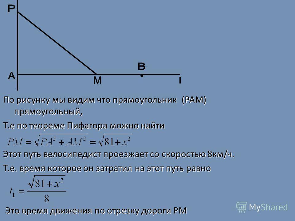 По рисунку мы видим что прямоугольник (РАM) прямоугольный, Т.е по теореме Пифагора можно найти Этот путь велосипедист проезжает со скоростью 8км/ч. Т.е. время которое он затратил на этот путь равно Это время движения по отрезку дороги РМ Это время дв