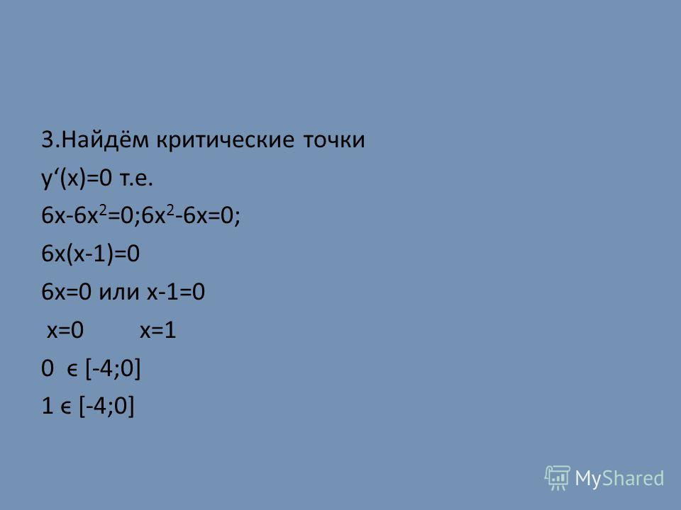 3.Найдём критические точки у(х)=0 т.е. 6х-6х 2 =0;6х 2 -6х=0; 6х(х-1)=0 6х=0 или х-1=0 х=0 х=1 0 ϵ [-4;0] 1 ϵ [-4;0]