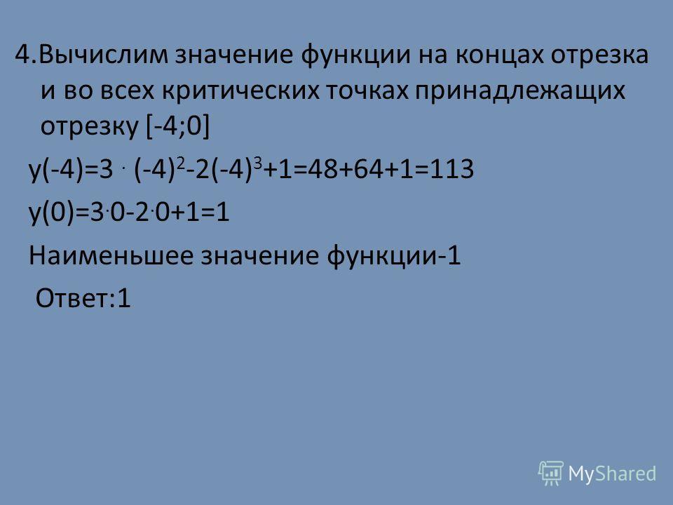 4.Вычислим значение функции на концах отрезка и во всех критических точках принадлежащих отрезку [-4;0] y(-4)=3. (-4) 2 -2(-4) 3 +1=48+64+1=113 y(0)=3. 0-2. 0+1=1 Наименьшее значение функции-1 Ответ:1