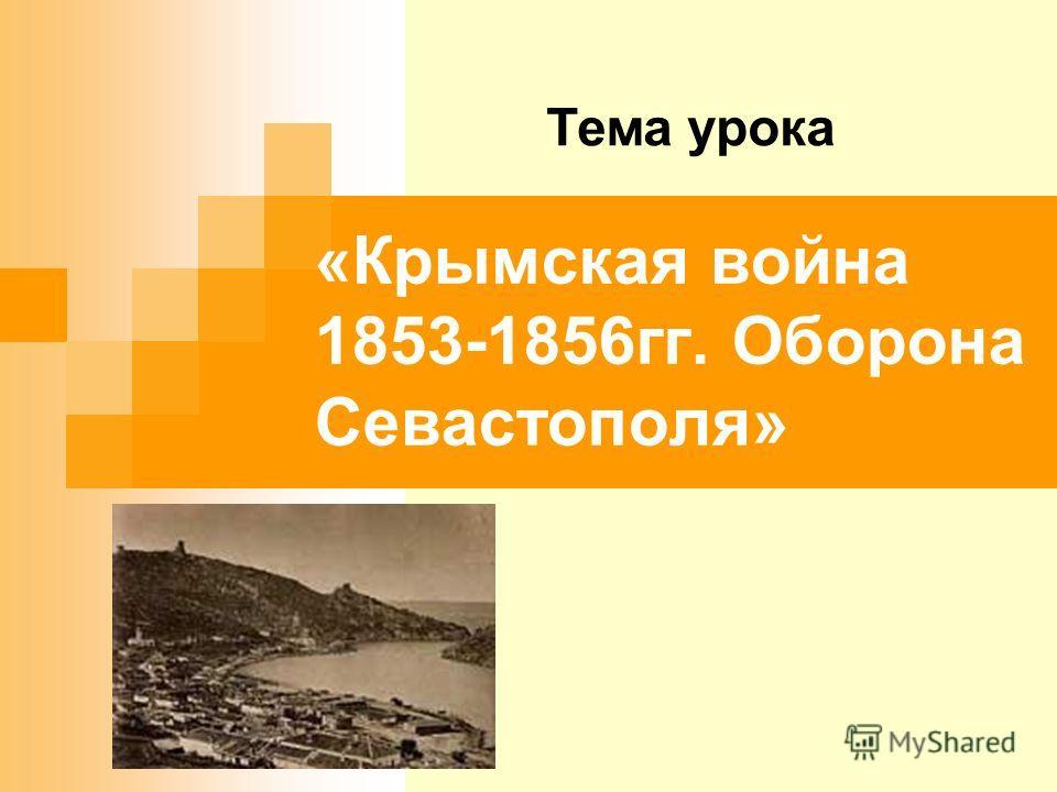 «Крымская война 1853-1856гг. Оборона Севастополя» Тема урока