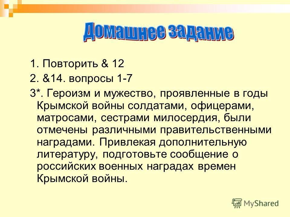 1. Повторить & 12 2. &14. вопросы 1-7 3*. Героизм и мужество, проявленные в годы Крымской войны солдатами, офицерами, матросами, сестрами милосердия, были отмечены различными правительственными наградами. Привлекая дополнительную литературу, подготов