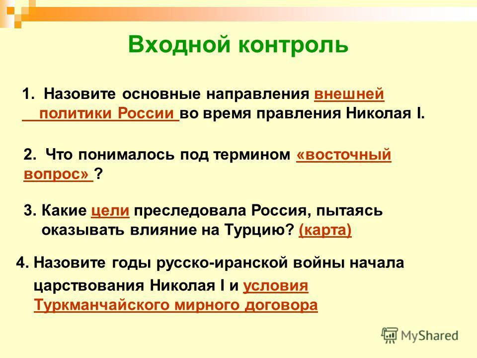 Входной контроль 1. Назовите основные направления внешнейвнешней политики России политики России во время правления Николая I. 2. Что понималось под термином «восточный вопрос» ?«восточный вопрос» 3.Какие цели преследовала Россия, пытаясь оказывать в