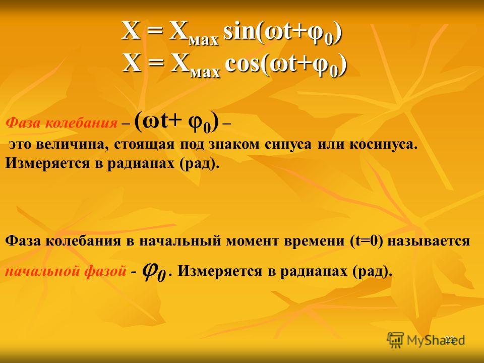22 Фаза колебания – (ωt+ 0 ) – это величина, стоящая под знаком синуса или косинуса. Измеряется в радианах (рад). Фаза колебания в начальный момент времени (t=0) называется начальной фазой - 0. Измеряется в радианах (рад). Х = Х мах sin(ωt+φ 0 ) Х =