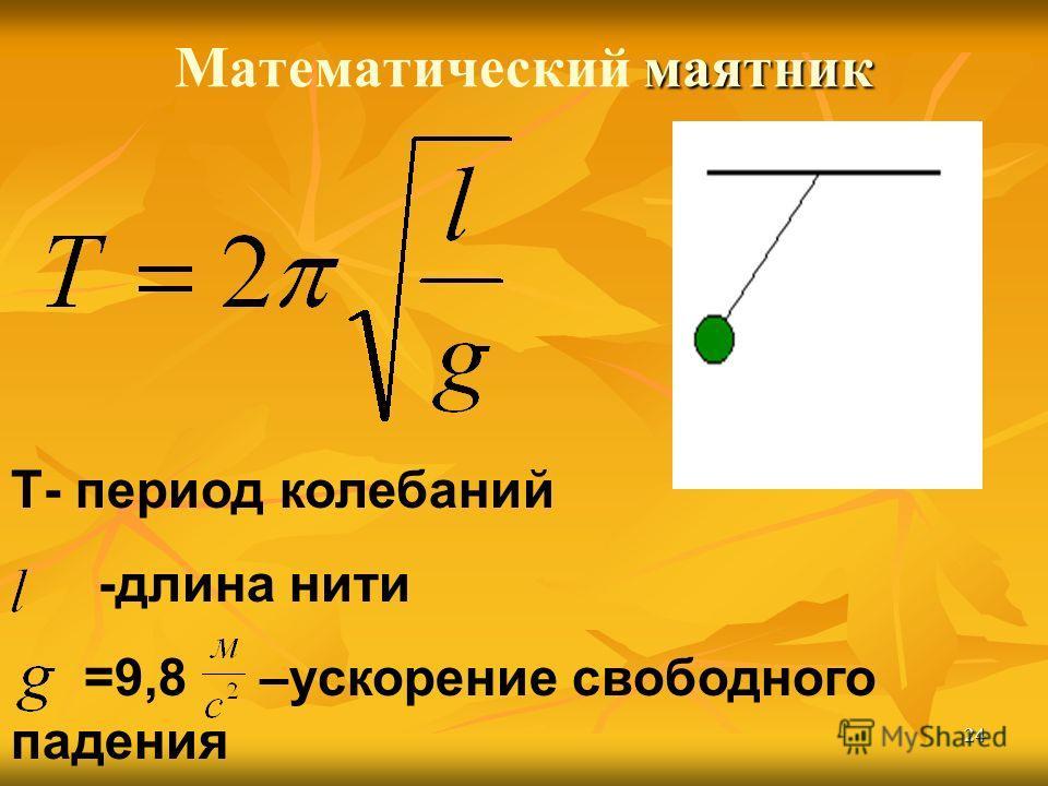 24 маятник Математический маятник Т- период колебаний -длина нити =9,8 –ускорение свободного падения