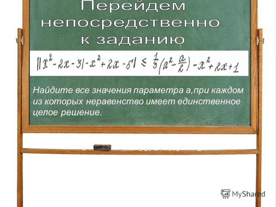 Найдите все значения параметра а,при каждом из которых неравенство имеет единственное целое решение.