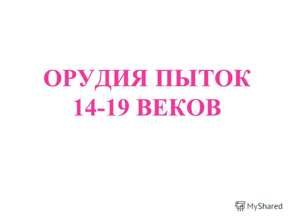 ОРУДИЯ ПЫТОК 14-19 ВЕКОВ