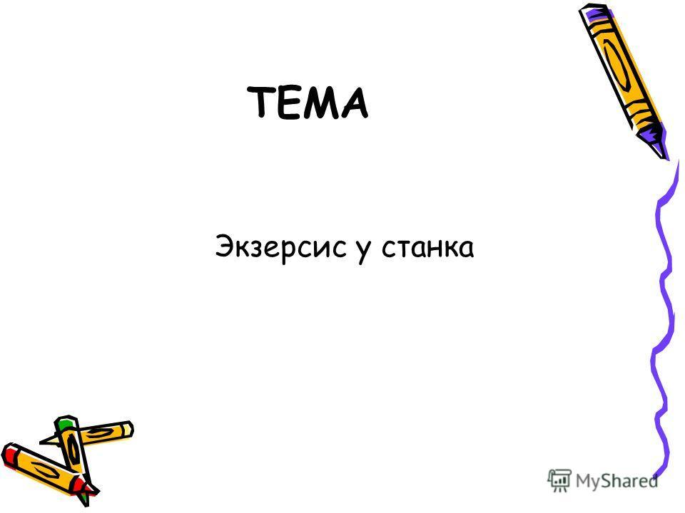 ТЕМА Экзерсис у станка
