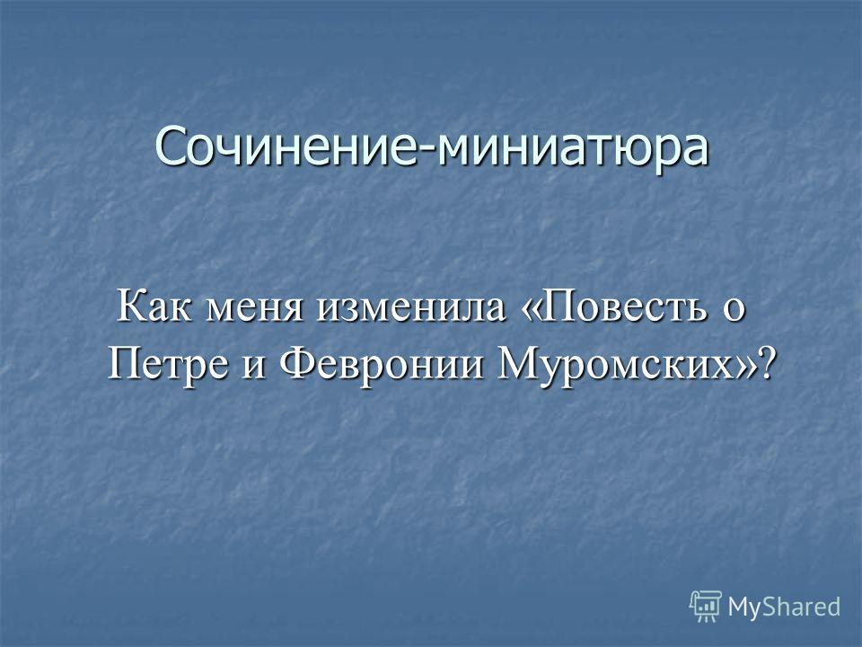 Сочинение-миниатюра Как меня изменила «Повесть о Петре и Февронии Муромских»? Как меня изменила «Повесть о Петре и Февронии Муромских»?