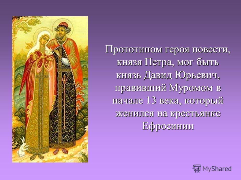 Прототипом героя повести, князя Петра, мог быть князь Давид Юрьевич, правивший Муромом в начале 13 века, который женился на крестьянке Ефросинии