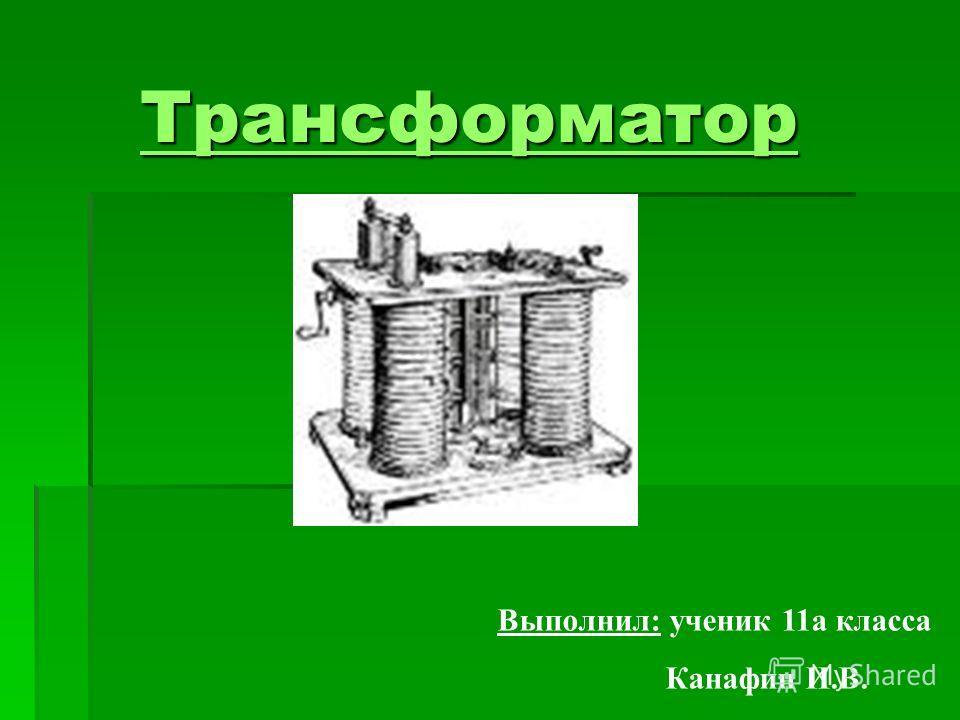 Трансформатор Трансформатор Выполнил: ученик 11а класса Канафин И.В.