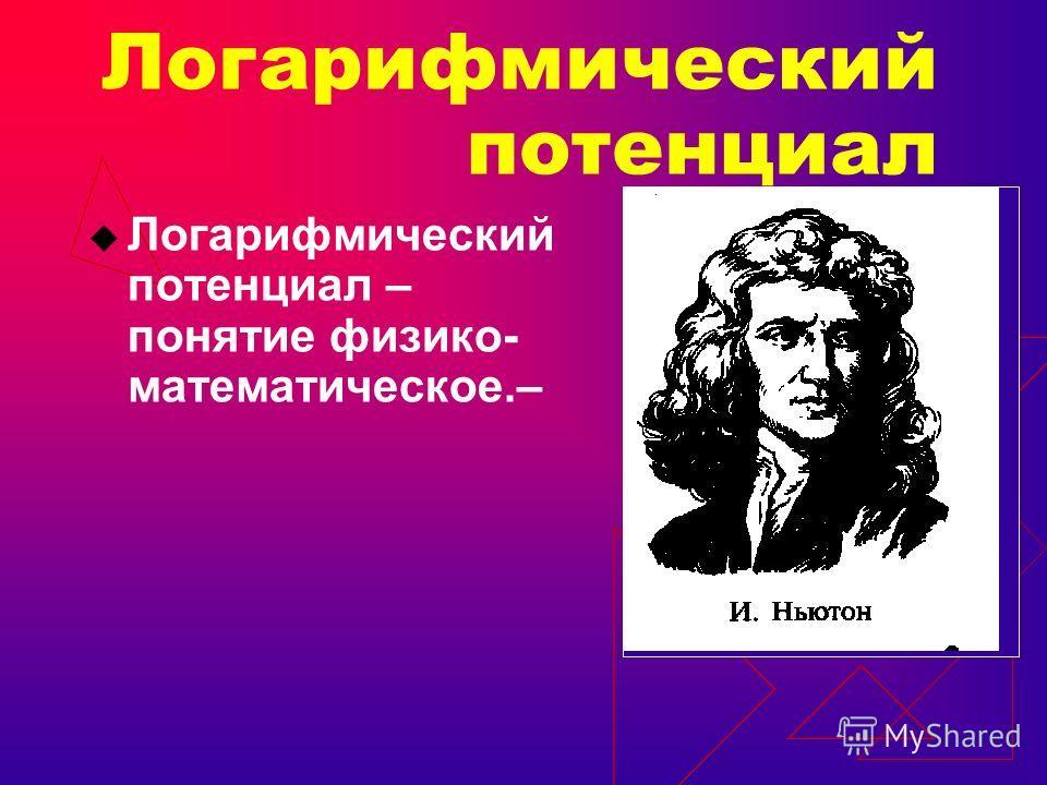 Логарифмический потенциал Логарифмический потенциал – понятие физико- математическое.–