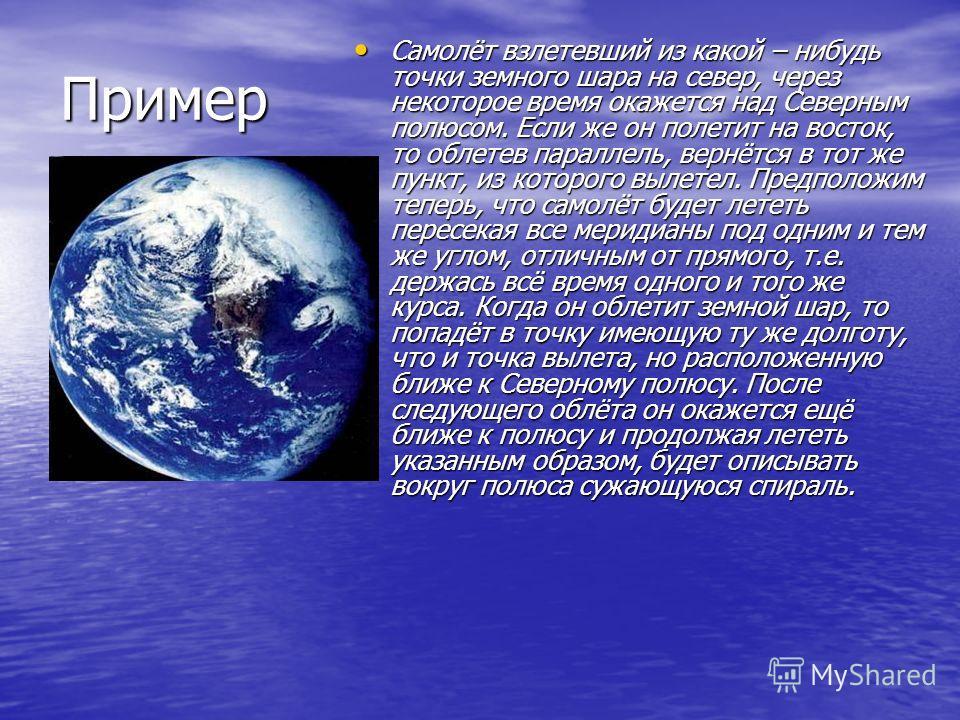 Пример Самолёт взлетевший из какой – нибудь точки земного шара на север, через некоторое время окажется над Северным полюсом. Если же он полетит на восток, то облетев параллель, вернётся в тот же пункт, из которого вылетел. Предположим теперь, что са
