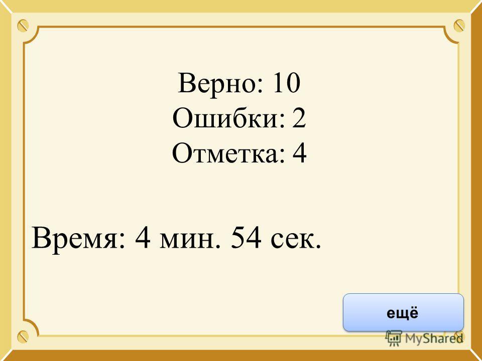 Верно: 10 Ошибки: 2 Отметка: 4 Время: 4 мин. 54 сек. ещё