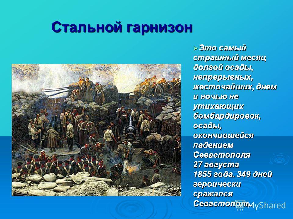 Стальной гарнизон Это самый страшный месяц долгой осады, непрерывных, жесточайших, днем и ночью не утихающих бомбардировок, осады, окончившейся падением Севастополя 27 августа 1855 года. 349 дней героически сражался Севастополь. Это самый страшный ме