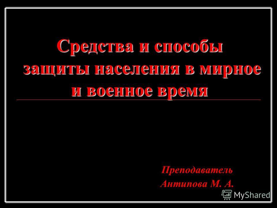 Средства и способы защиты населения в мирное и военное время Преподаватель Антипова М. А.