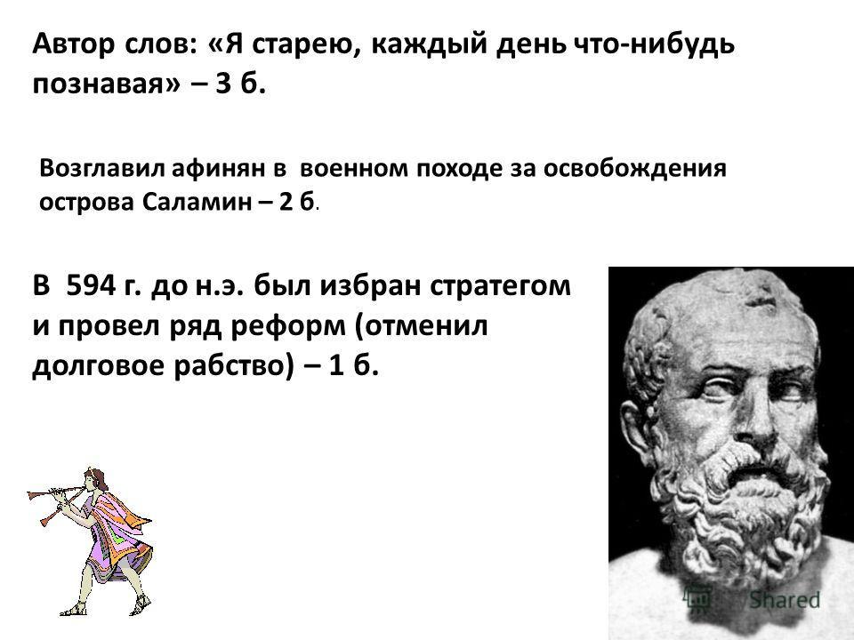 Автор слов: «Я старею, каждый день что-нибудь познавая» – 3 б. Возглавил афинян в военном походе за освобождения острова Саламин – 2 б. В 594 г. до н.э. был избран стратегом и провел ряд реформ (отменил долговое рабство) – 1 б.