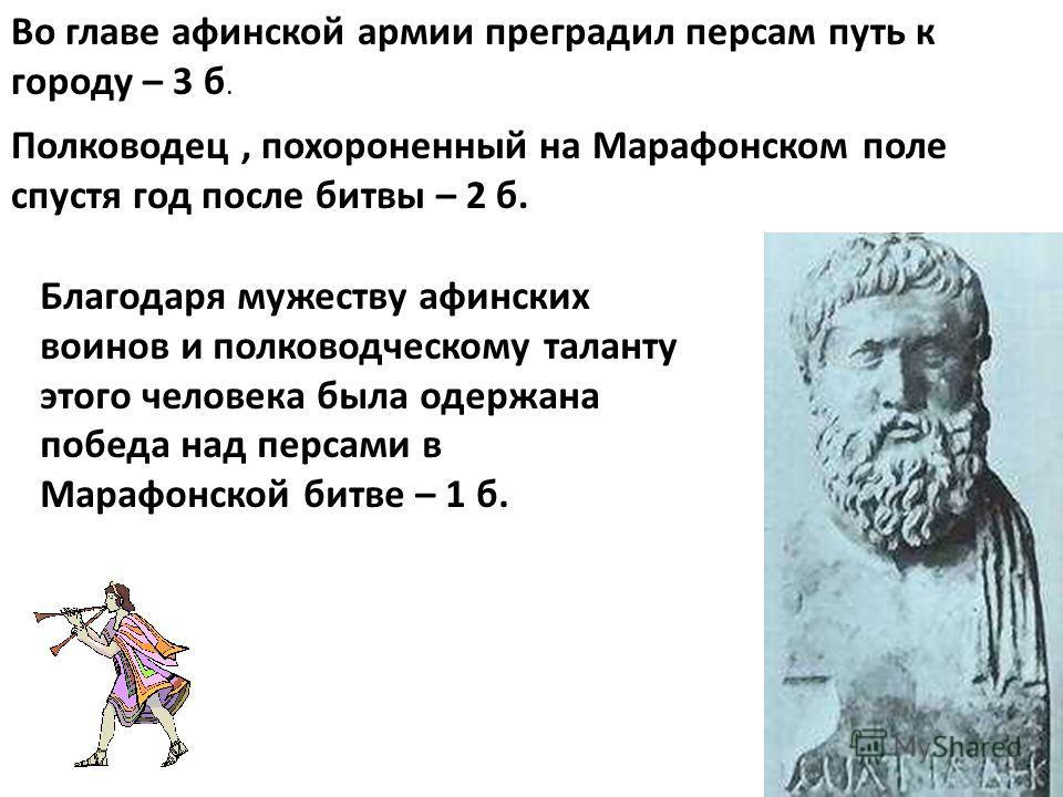 Полководец, похороненный на Марафонском поле спустя год после битвы – 2 б. Во главе афинской армии преградил персам путь к городу – 3 б. Благодаря мужеству афинских воинов и полководческому таланту этого человека была одержана победа над персами в Ма