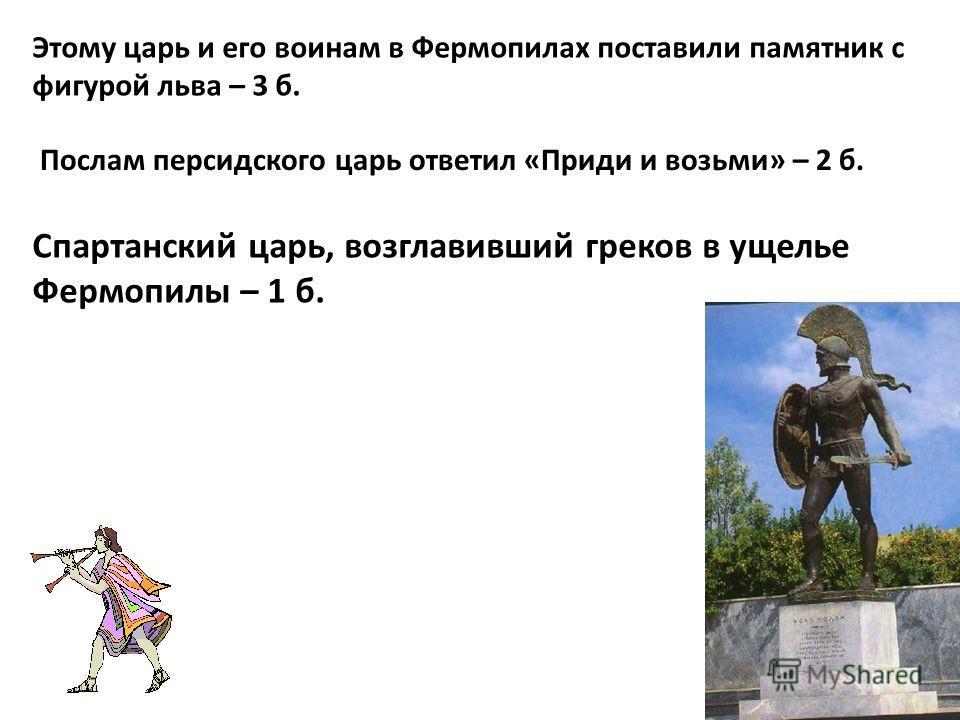 Спартанский царь, возглавивший греков в ущелье Фермопилы – 1 б. Послам персидского царь ответил «Приди и возьми» – 2 б. Этому царь и его воинам в Фермопилах поставили памятник с фигурой льва – 3 б.