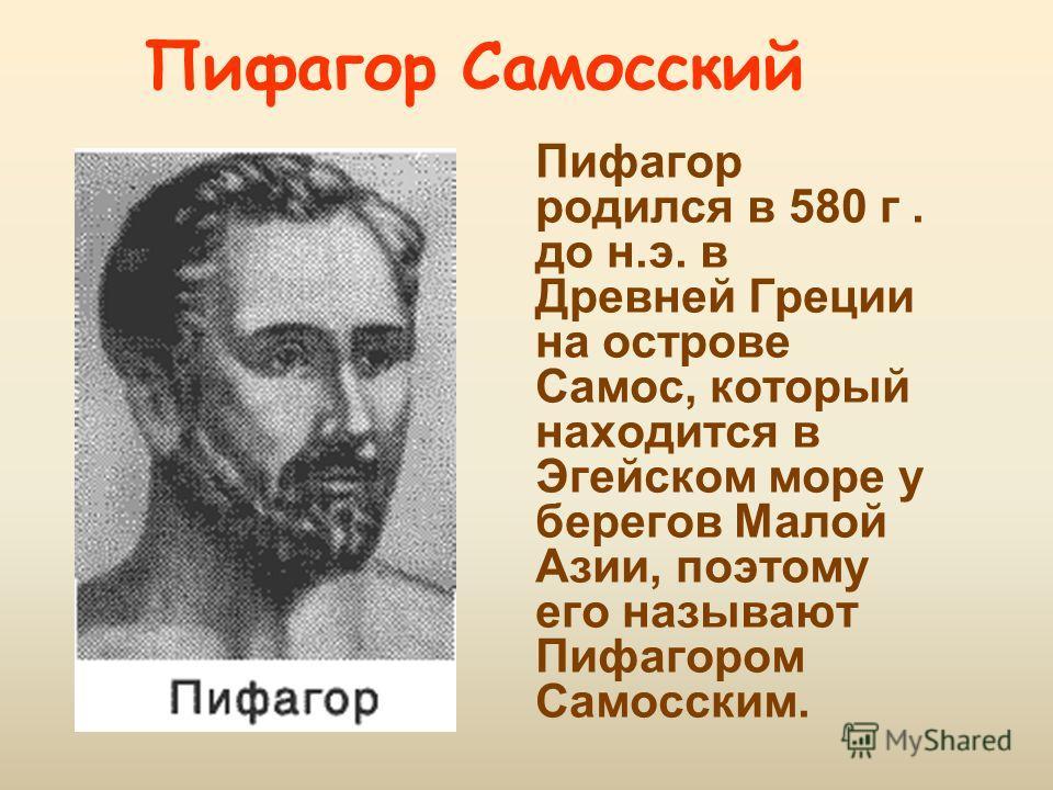 Пифагор Самосский Пифагор родился в 580 г. до н.э. в Древней Греции на острове Самос, который находится в Эгейском море у берегов Малой Азии, поэтому его называют Пифагором Самосским.