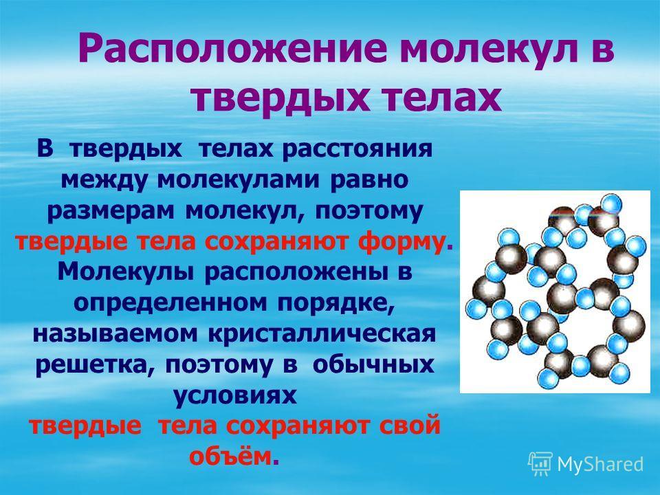 В твердых телах расстояния между молекулами равно размерам молекул, поэтому твердые тела сохраняют форму. Молекулы расположены в определенном порядке, называемом кристаллическая решетка, поэтому в обычных условиях твердые тела сохраняют свой объём. Р