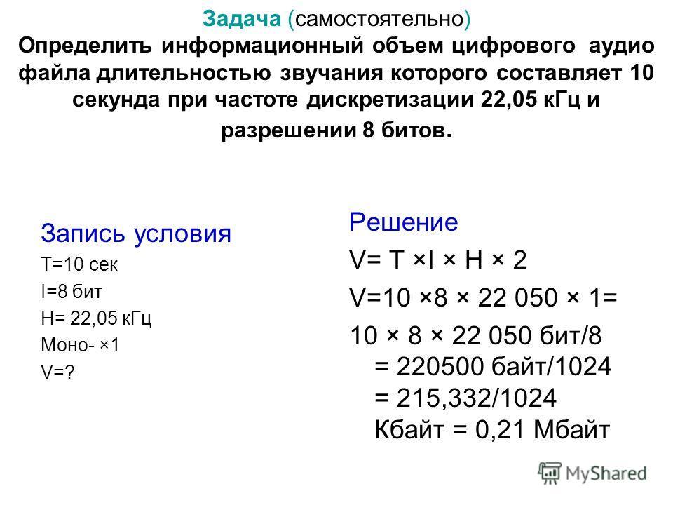 Задача (самостоятельно) Определить информационный объем цифрового аудио файла длительностью звучания которого составляет 10 секунда при частоте дискретизации 22,05 кГц и разрешении 8 битов. Запись условия T=10 сек I=8 бит H= 22,05 кГц Моно- ×1 V=? Ре