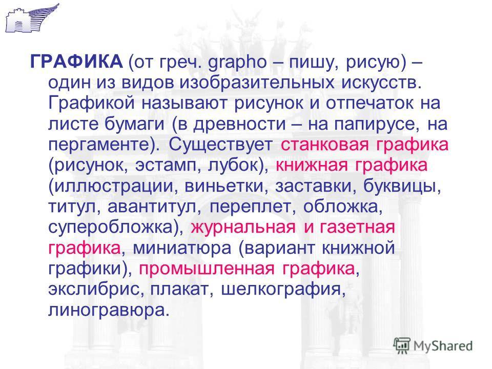 ГРАФИКА (от греч. grapho – пишу, рисую) – один из видов изобразительных искусств. Графикой называют рисунок и отпечаток на листе бумаги (в древности – на папирусе, на пергаменте). Существует станковая графика (рисунок, эстамп, лубок), книжная графика