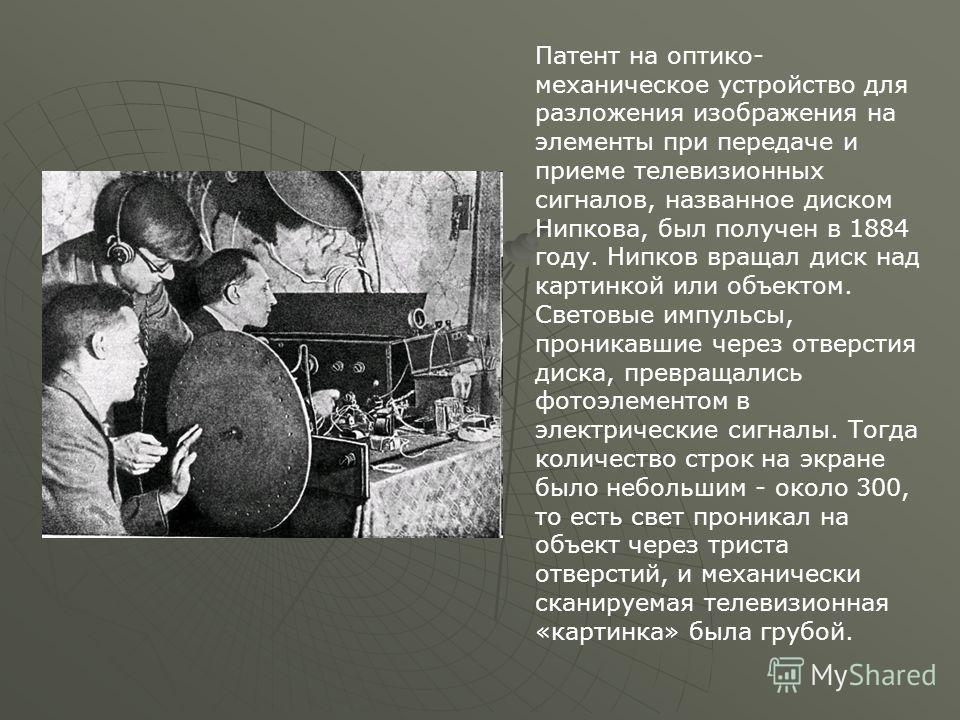 Патент на оптико- механическое устройство для разложения изображения на элементы при передаче и приеме телевизионных сигналов, названное диском Нипкова, был получен в 1884 году. Нипков вращал диск над картинкой или объектом. Световые импульсы, проник